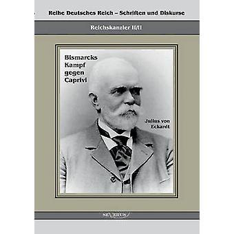 Reichskanzler Leo Von Caprivi. Bismarcks Kampf Gegen Caprivi by Von Eckhardt & Julius
