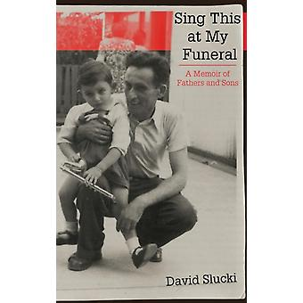 Sing This at My Funeral A Memoir of Fathers and Sons by Slucki & David