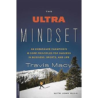 The Ultra Mindset  An Endurance Champions 8 Core Principles for Success in Business Sports and Life by John Hanc & Travis Macy