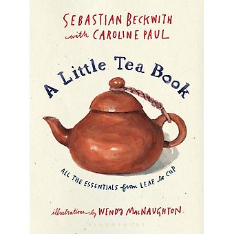 A Little Tea Book  All the Essentials from Leaf to Cup by Sebastian Beckwith & Caroline Paul & Illustrated by Wendy Macnaughton