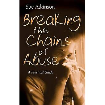 Breaking the Chains A Practical Guide for Survivors of Abuse by Atkinson & Sue