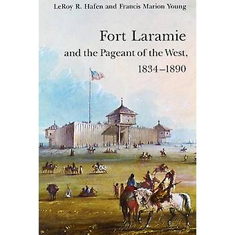 Fort Laramie and the Pageant of the West 18341890 by Hafen & Leroy R