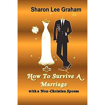 How To Survive A Marriage with a NonChristian Spouse by Graham & Sharon L.