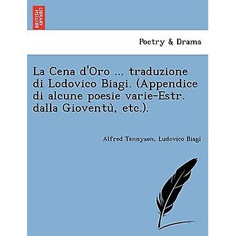 La Cena dOro ... traduzione di Lodovico Biagi. Appendice di alcune poesie varieEstr. dalla Gioventu etc.. by Tennyson & Alfred