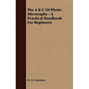 The A B C Of PhotoMicroraphy  A Practical Handbook For Beginners by Walmsley & W. H.