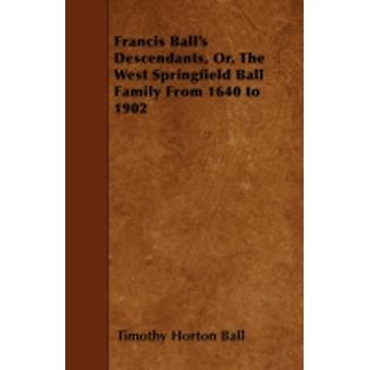 Francis Balls Descendants Or The West Springfield Ball Family From 1640 to 1902 by Ball & Timothy Horton