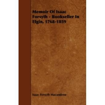 Memoir of Isaac Forsyth  Bookseller in Elgin 17681859 by Macandrew & Isaac Forsyth