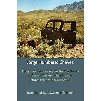 Id ask you to join me by the Rio Bravo and weep but you should know neither river nor tears remain by Chavez & Jorge Humberto