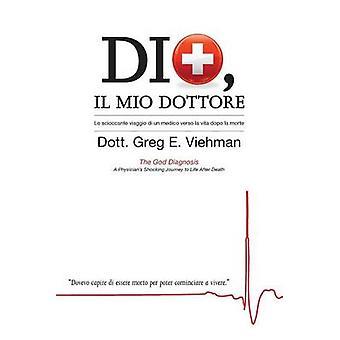 Dio Il Mio Dottore Lo scioccante viaggio di un medico verso la vita dopo la morte by Viehman & M.D. Greg E.