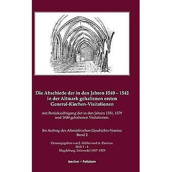 Die Abschiede der in den Jahren 15401542 in der Altmark gehaltenen ersten GeneralKirchenVisitation mit Bercksichtigung der in den Jahren 1551 1579 und 1600 gehaltenen VisitationenIm Auftrage de by Mller & J.