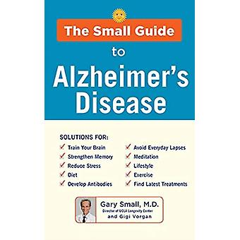 Small Guide to Alzheimers Disease by Gary Small MD