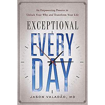 Exceptional Every Day - An Empowering Process to Unlock Your Why and T