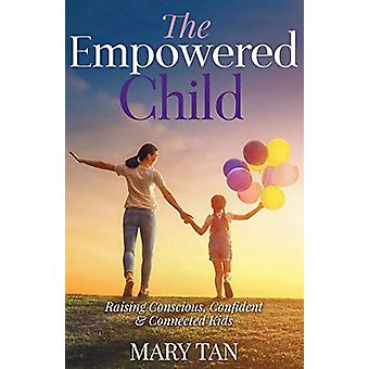 The Empowered Child - Raising Conscious - Confident - and Connected Ki