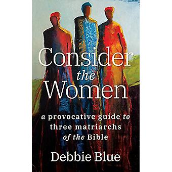 Consider the Women - A Provocative Guide to Three Matriarchs of the Bi