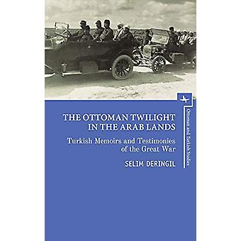 The Ottoman Twilight in the Arab Lands - Turkish Testimonies and Memor