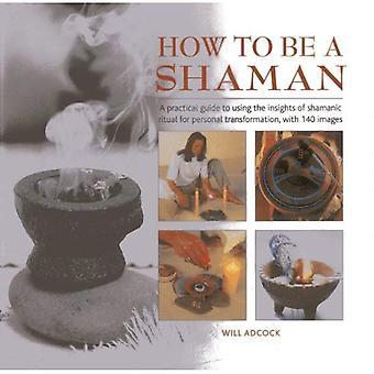 Hur ska en Shaman: en praktisk Guide till att använda insikter i shamansk Ritual för personlig Transformation, med 140 bilder