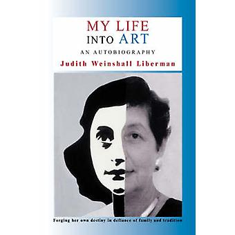 My Life Into Art An Autobiography by Weinshall Liberman & Judith