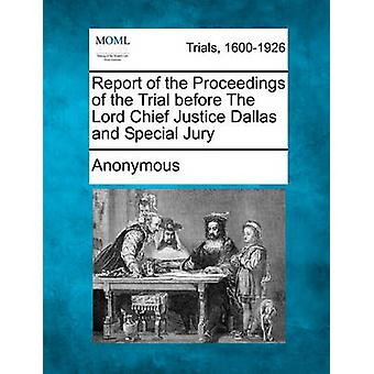 Report of the Proceedings of the Trial before The Lord Chief Justice Dallas and Special Jury by Anonymous