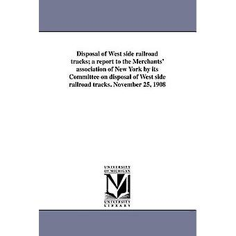 Entsorgung der Westseite Railroad Tracks einen Bericht an den Händler-Verein von New York vom Ausschuss für die Beseitigung der Westseite Eisenbahnschienen. N von Handel und Industrieverband der neu