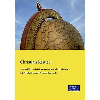 Schelmuffskys wahrhaftige kurise und sehr gefhrliche Reisebeschreibung zu Wasser und zu Lande by Reuter & Christian