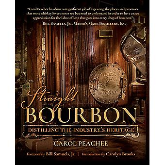 Straight Bourbon - Distilling the Industry's Heritage by Carol Peachee