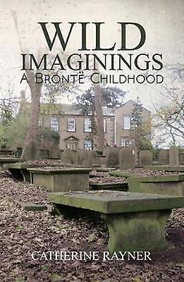 Wild Imaginings - A Bronte Childhood by Catherine Rayner - 97817869377