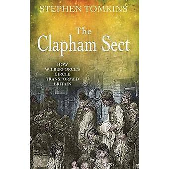 The Clapham Sect How Wilberforces Circle Transformed Britain by Tomkins & Stephen