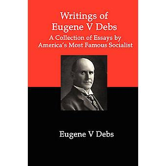 Writings of Eugene V Debs A Collection of Essays by Americas Most Famous Socialist by Debs & Eugene V