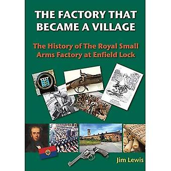 The Factory that Became a Village: The History of the Royal Small Arms Factory at Enfield Lock (Lea Valley Series)