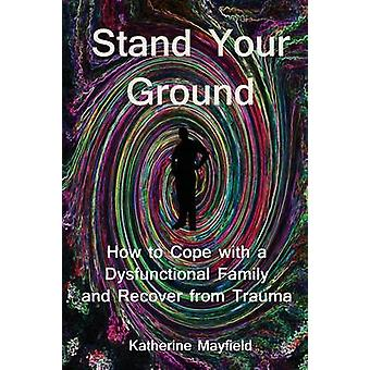 Stand Your Ground How to Cope with a Dysfunctional Family and Recover from Trauma by Mayfield & Katherine
