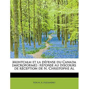 Montcalm et la dfense du Canada microforme  rponse au discours de rception de N. Christophe Al by Alexandre & Hron & A.