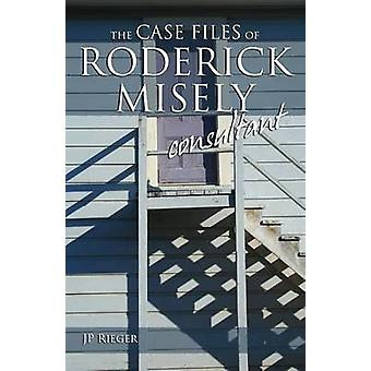 The Case Files of Roderick Misely Consultant by Rieger & J. P.