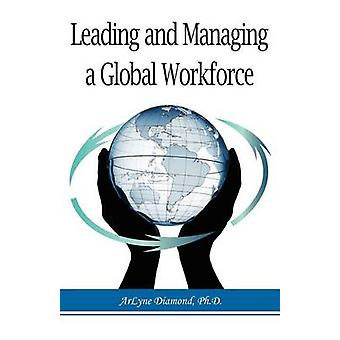 Leading and Managing a Global Workforce Navigating Workplace Challenges and Change Today and in the Future by Diamond & Arlyne