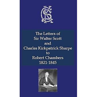 Letters of Sir Walter Scott and Charles Kirkpatrick Sharpe to Robert Chambers 18211845 The by Scott & Sir Walter