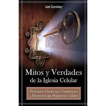 Mitos y Verdades de La Iglesia Celular Principios Claves Que Construyen O Destruyen Un Ministerio Celular by Comiskey & Joel