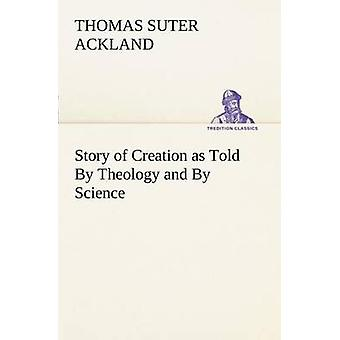 Story of Creation as Told By Theology and By Science by Ackland & T. S. Thomas Suter