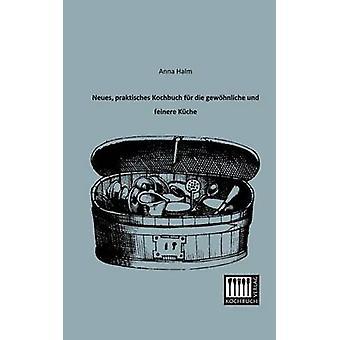 Neues Praktisches Kochbuch Fur Die Gewohnliche Und Feinere Kuche by Halm & Anna