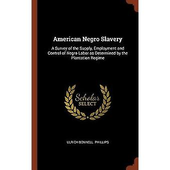 American Negro Slavery A Survey of the Supply Employment and Control of Negro Labor as Determined by the Plantation Regime by Phillips & Ulrich Bonnell