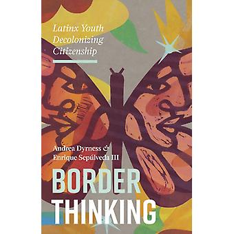 Border Thinking  Latinx Youth Decolonizing Citizenship by Andrea Dyrness & Enrique Sepulveda III