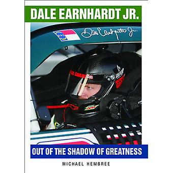 Dale Earnhardt Jr. - Out of the Shadow of Greatness by Michael Hembree