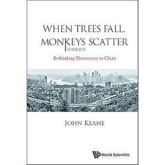 When Trees Fall - Monkeys Scatter - Rethinking Democracy In China by J