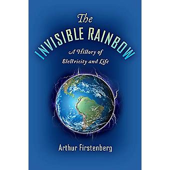 The Invisible Rainbow - A History of Electricity and Life by Arthur Fi
