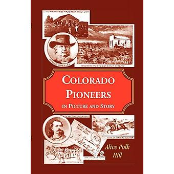 Colorado Pioneers in Picture and Story by Alice Polk Hill - 978078842