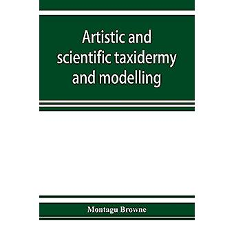 Artistic and scientific taxidermy and modelling; a manual of instruct