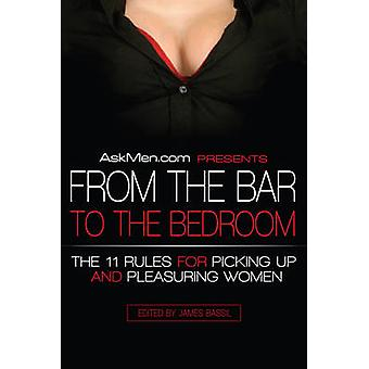 AskMen.com Presents From the Bar to the Bedroom  The 11 Rules for Picking Up and Pleasuring Women by James Bassil