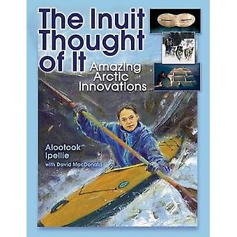 The Inuit Thought of It  Amazing Arctic Innovations by With David Macdonald Alootook Ipellie
