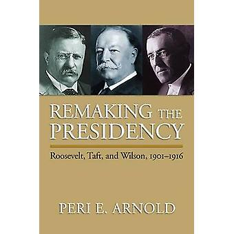 Rehacer la Presidencia - Roosevelt - Taft y Wilson - 1901-1916 por P
