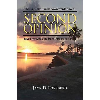 Second Opinion A true story... in her own words how a Second Opinion saved my wifes life from third stage cancer by Forsberg & Jack D.