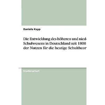 Sterben Sie Entwicklung des Hheren Und Hangseite Schulwesens in Deutschland Seit 1800 Und der Nutzen fr Die Heutige Schultheorie von Kapp & Daniela
