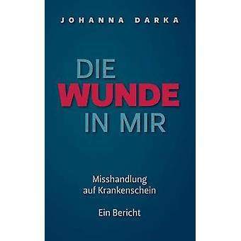 Die Wunde in mir. Misshandlung auf Krankenschein by Darka & Johanna